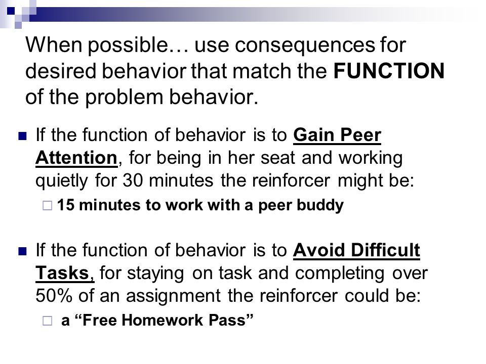 When possible… use consequences for desired behavior that match the FUNCTION of the problem behavior.