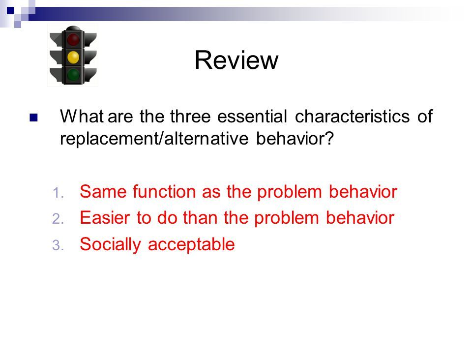 Review What are the three essential characteristics of replacement/alternative behavior Same function as the problem behavior.
