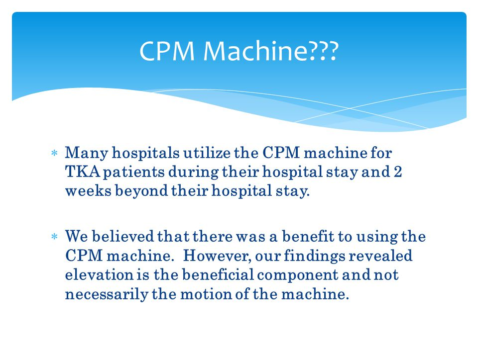 CPM Machine Many hospitals utilize the CPM machine for TKA patients during their hospital stay and 2 weeks beyond their hospital stay.