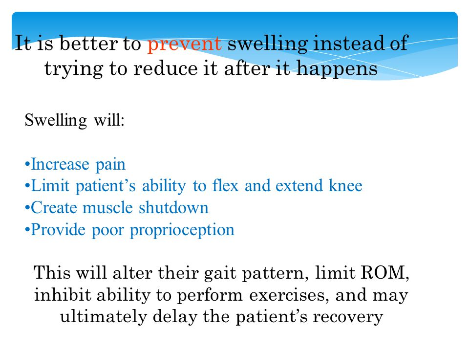 It is better to prevent swelling instead of trying to reduce it after it happens