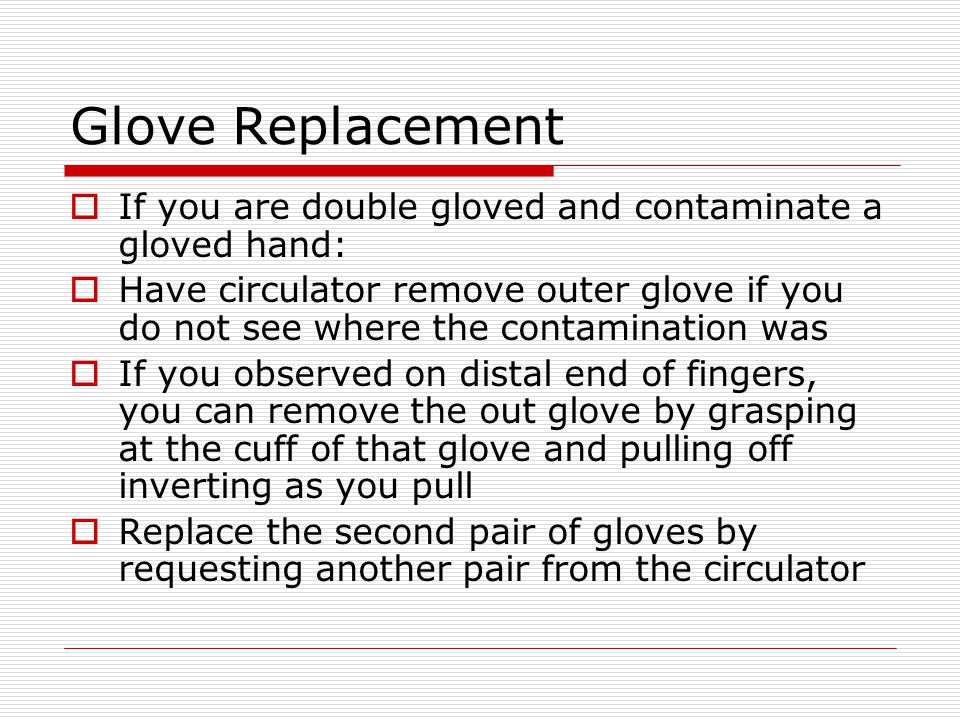 Glove Replacement If you are double gloved and contaminate a gloved hand: