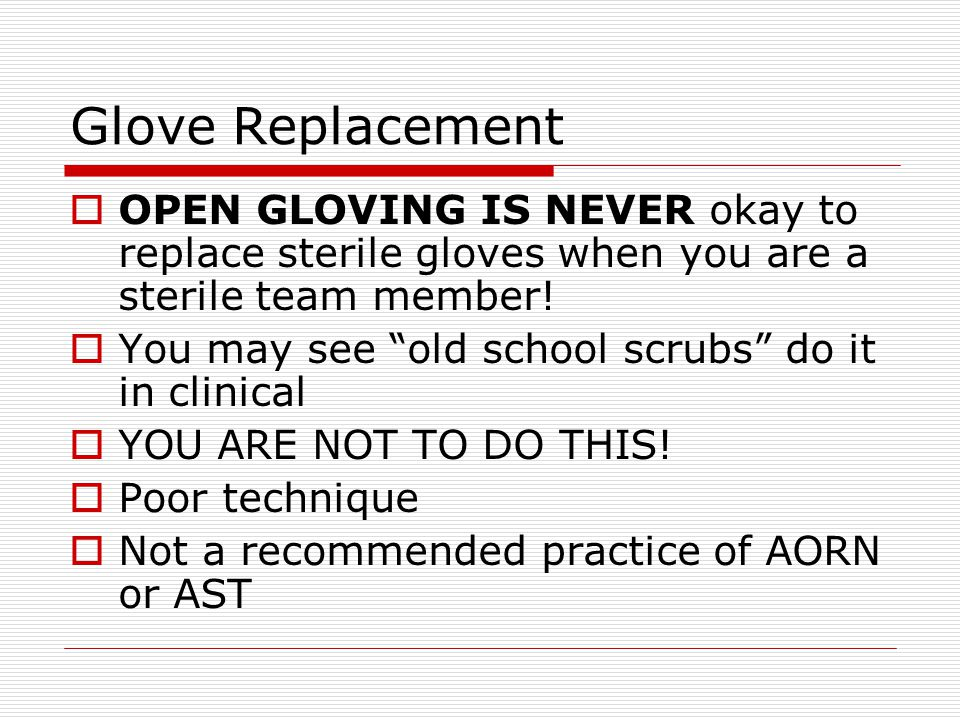 Glove Replacement OPEN GLOVING IS NEVER okay to replace sterile gloves when you are a sterile team member!