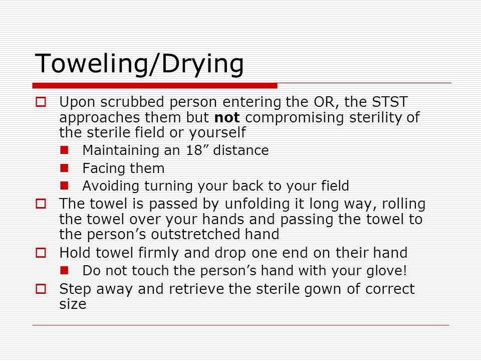 Toweling/Drying Upon scrubbed person entering the OR, the STST approaches them but not compromising sterility of the sterile field or yourself.