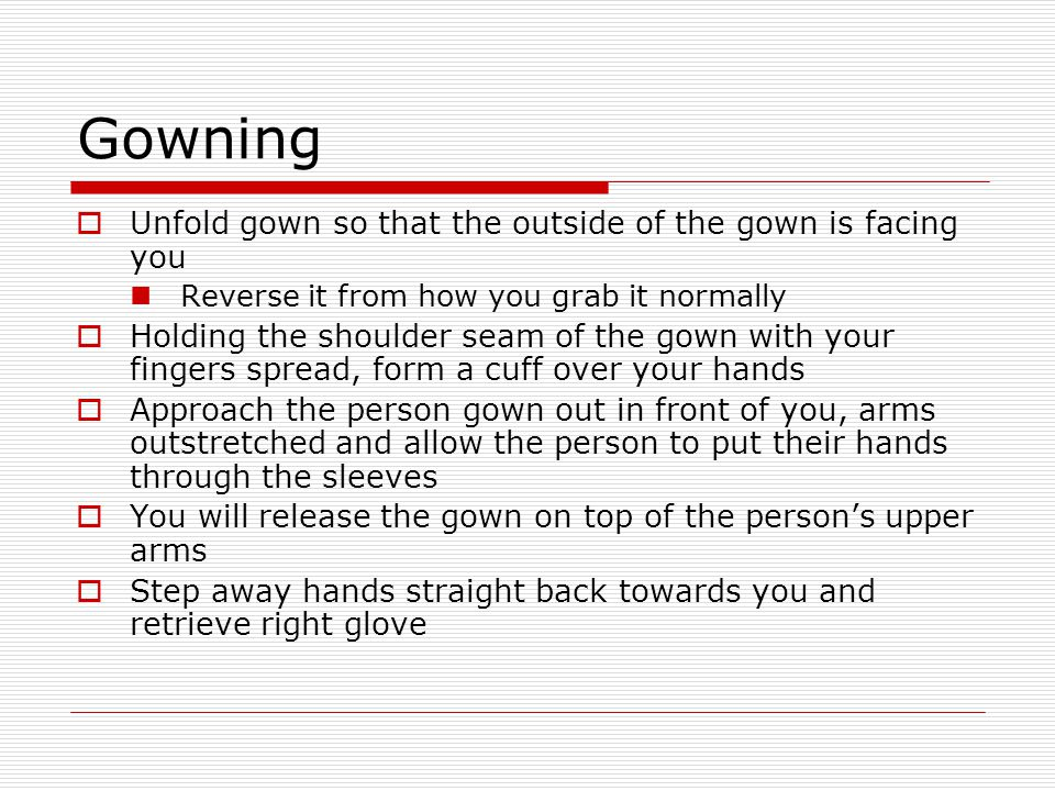 Gowning Unfold gown so that the outside of the gown is facing you
