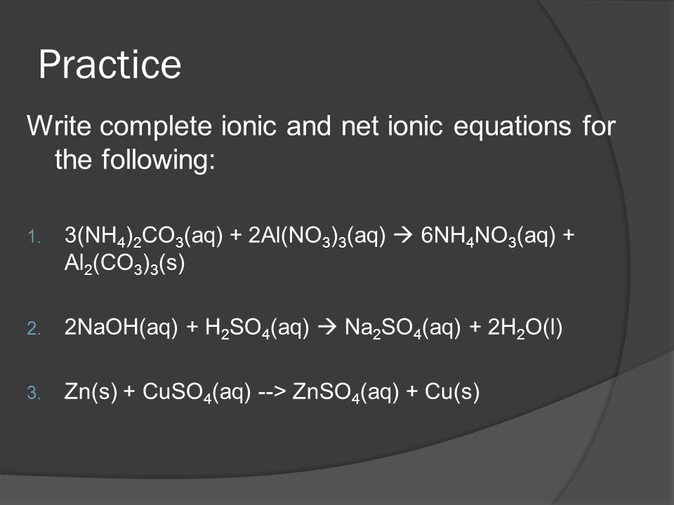 Practice Write complete ionic and net ionic equations for the following: 3(NH4)2CO3(aq) + 2Al(NO3)3(aq)  6NH4NO3(aq) + Al2(CO3)3(s)