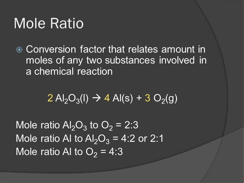 Mole Ratio Conversion factor that relates amount in moles of any two substances involved in a chemical reaction.