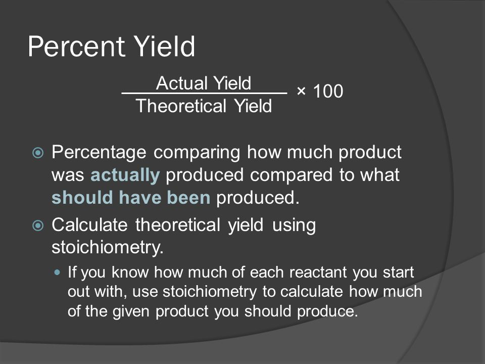 Percent Yield Actual Yield × 100 Theoretical Yield