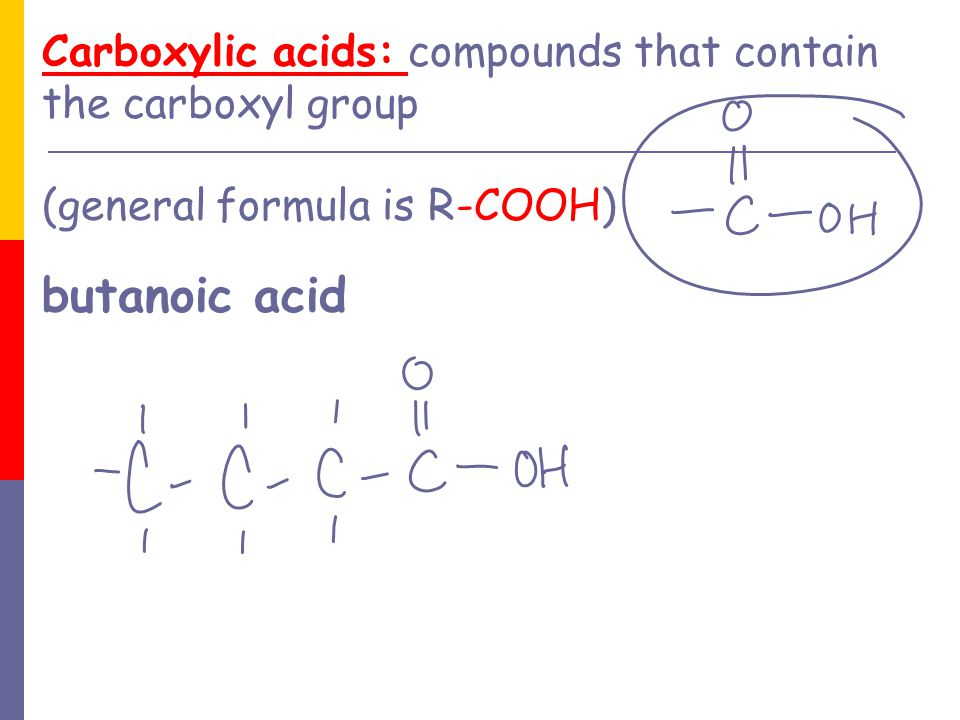 Carboxylic acids: compounds that contain the carboxyl group (general formula is R-COOH) butanoic acid