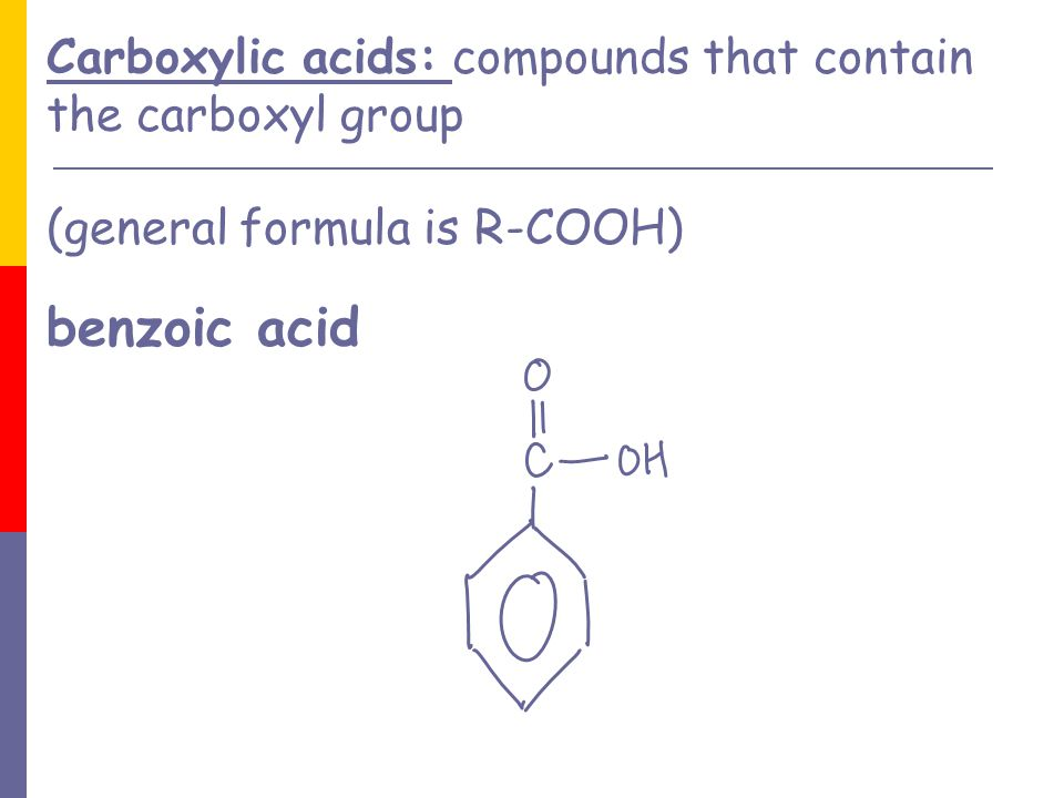 Carboxylic acids: compounds that contain the carboxyl group (general formula is R-COOH) benzoic acid