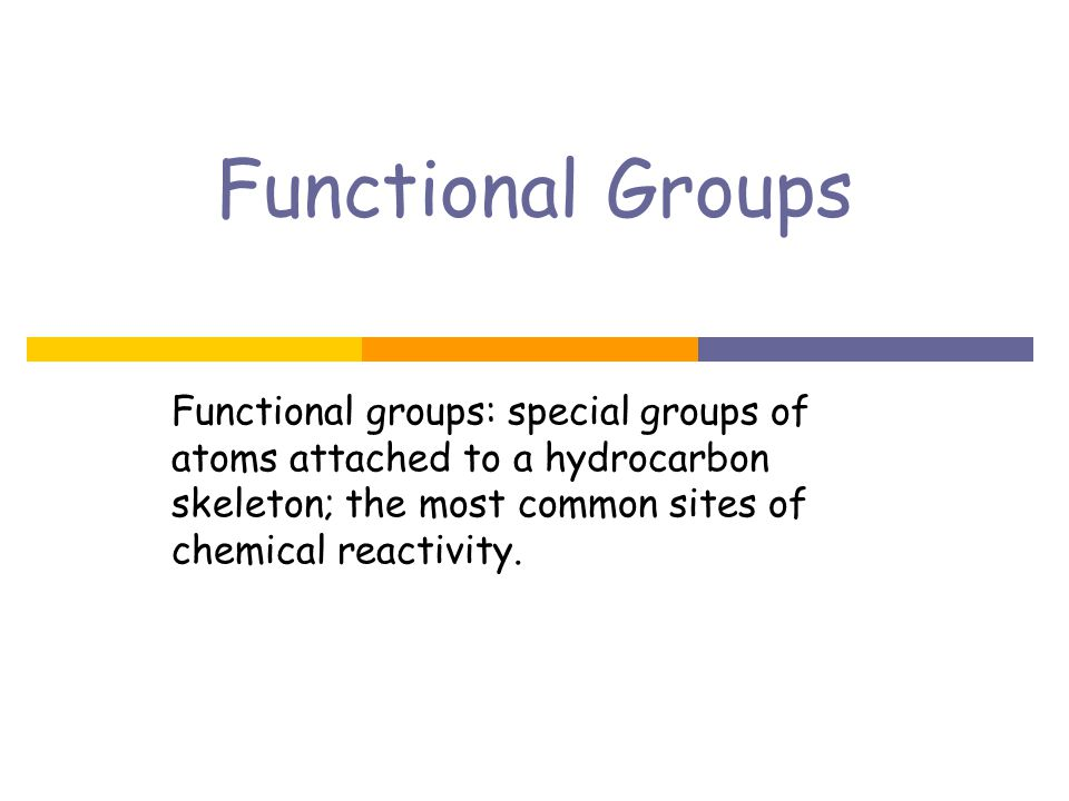 Functional Groups Functional groups: special groups of atoms attached to a hydrocarbon skeleton; the most common sites of chemical reactivity.