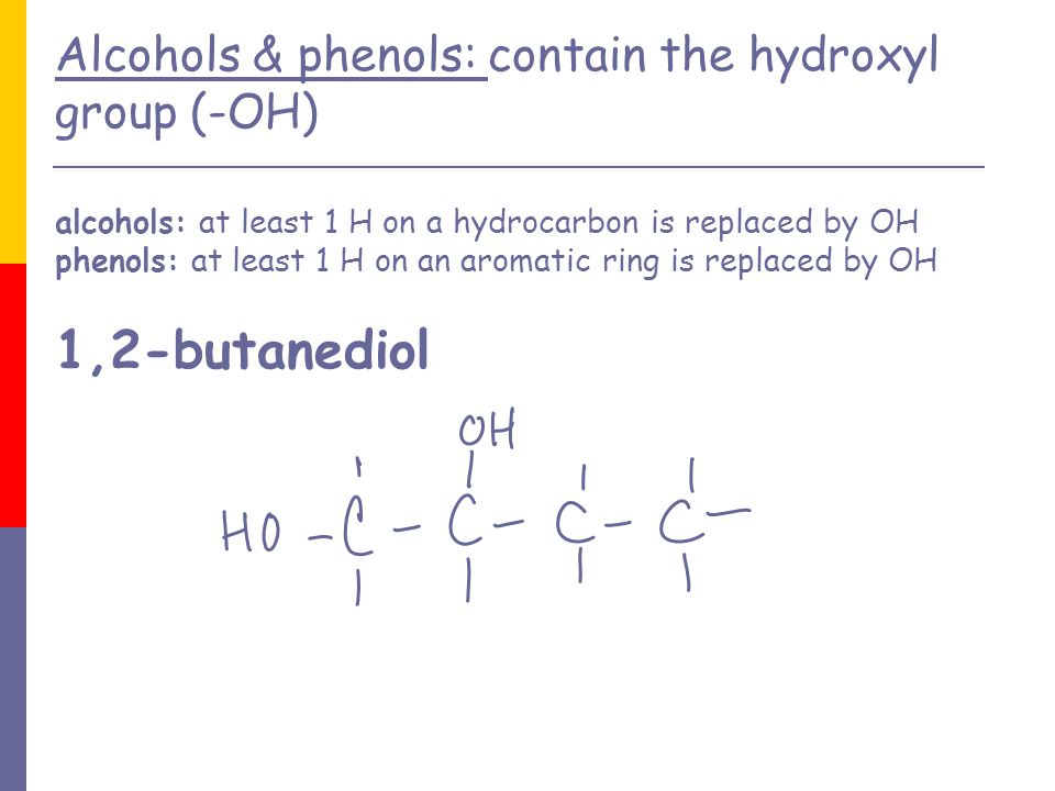 Alcohols & phenols: contain the hydroxyl group (-OH) alcohols: at least 1 H on a hydrocarbon is replaced by OH phenols: at least 1 H on an aromatic ring is replaced by OH 1,2-butanediol