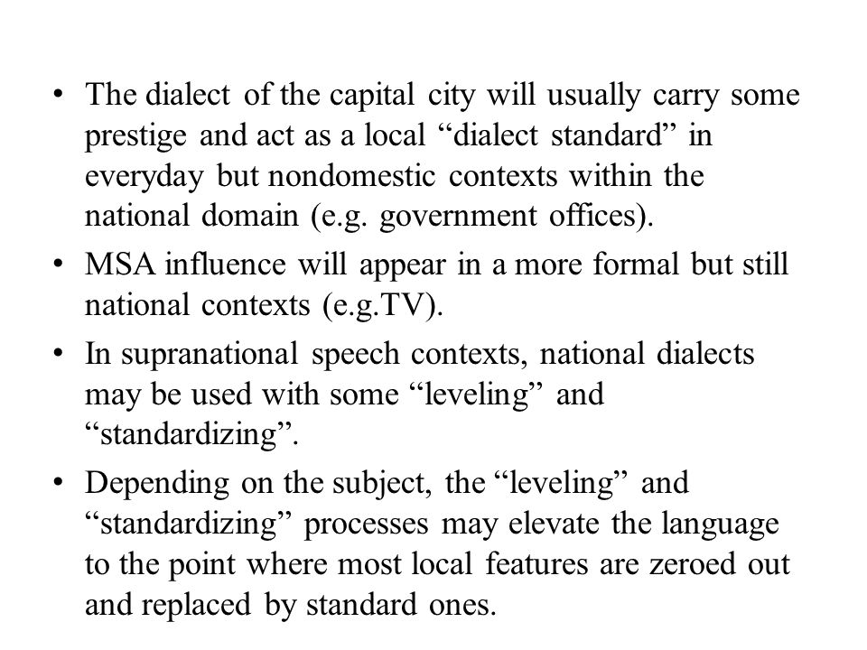 The dialect of the capital city will usually carry some prestige and act as a local dialect standard in everyday but nondomestic contexts within the national domain (e.g. government offices).