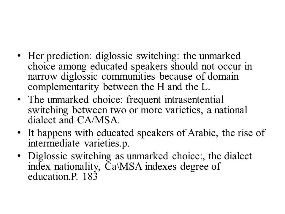 Her prediction: diglossic switching: the unmarked choice among educated speakers should not occur in narrow diglossic communities because of domain complementarity between the H and the L.