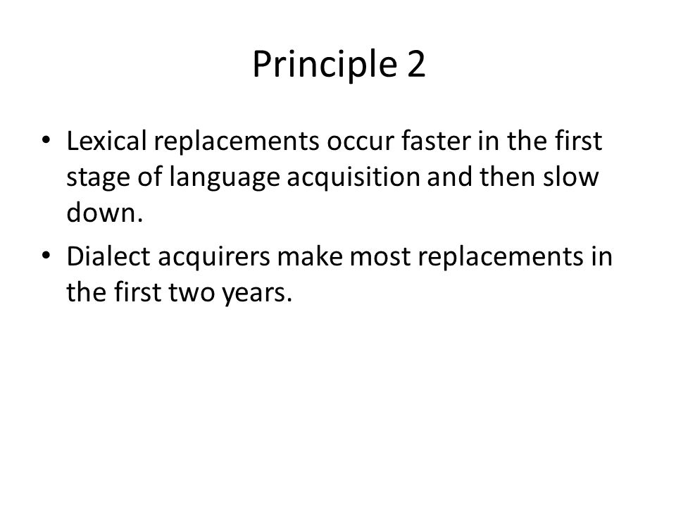 Principle 2 Lexical replacements occur faster in the first stage of language acquisition and then slow down.