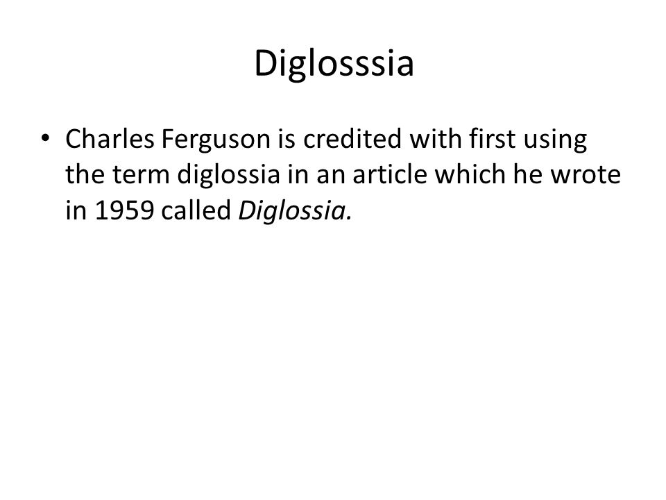 Diglosssia Charles Ferguson is credited with first using the term diglossia in an article which he wrote in 1959 called Diglossia.