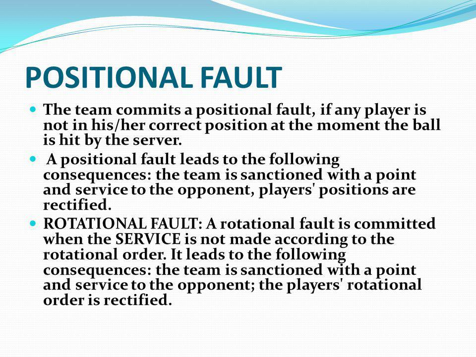 POSITIONAL FAULT The team commits a positional fault, if any player is not in his/her correct position at the moment the ball is hit by the server.