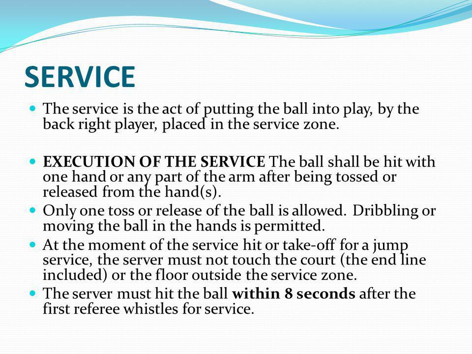 SERVICE The service is the act of putting the ball into play, by the back right player, placed in the service zone.