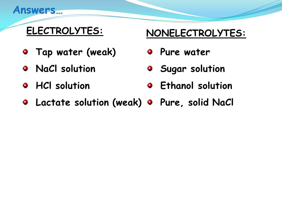 Answers… ELECTROLYTES: NONELECTROLYTES: Tap water (weak) NaCl solution