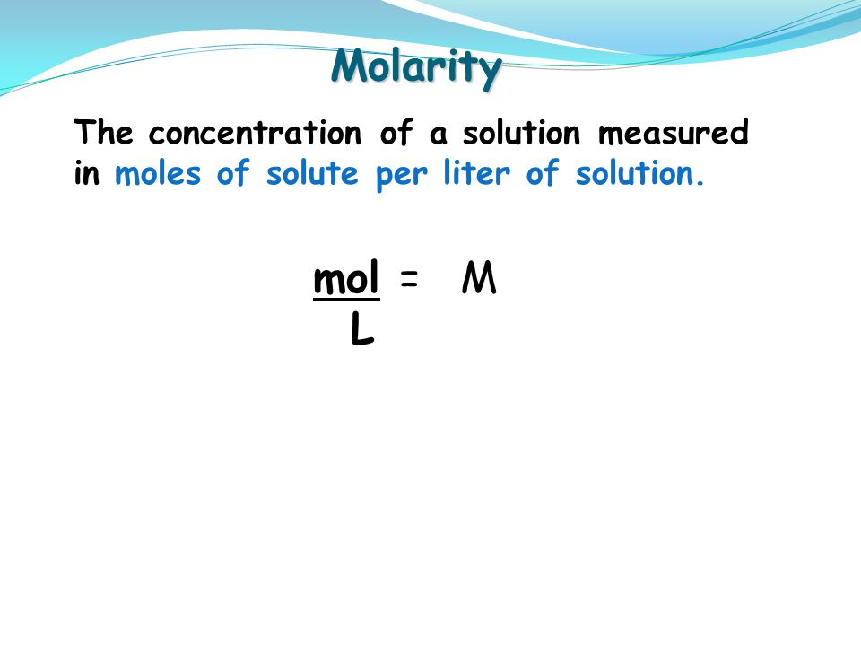 Molarity The concentration of a solution measured in moles of solute per liter of solution. mol = M.