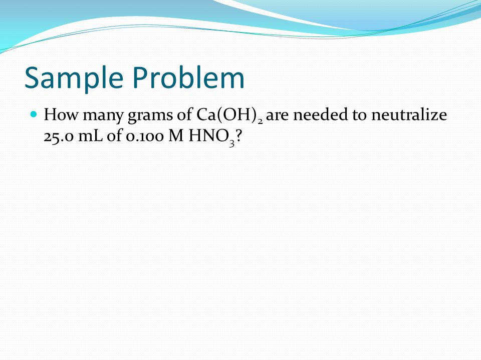 Sample Problem How many grams of Ca(OH)2 are needed to neutralize 25.0 mL of 0.100 M HNO3