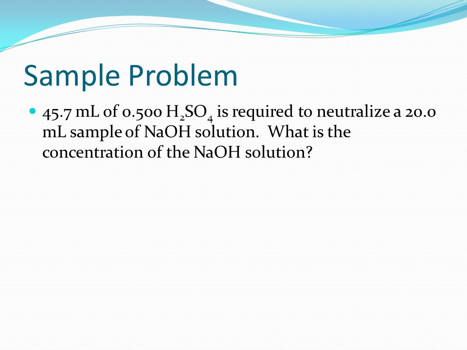 Sample Problem 45.7 mL of 0.500 H2SO4 is required to neutralize a 20.0 mL sample of NaOH solution.