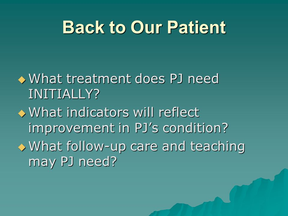 Back to Our Patient What treatment does PJ need INITIALLY
