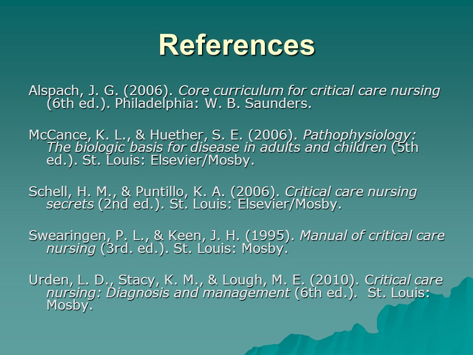 References Alspach, J. G. (2006). Core curriculum for critical care nursing (6th ed.). Philadelphia: W. B. Saunders.