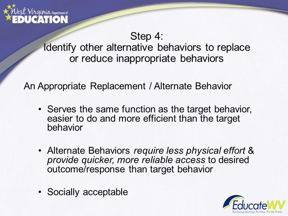 Step 4: Identify other alternative behaviors to replace or reduce inappropriate behaviors