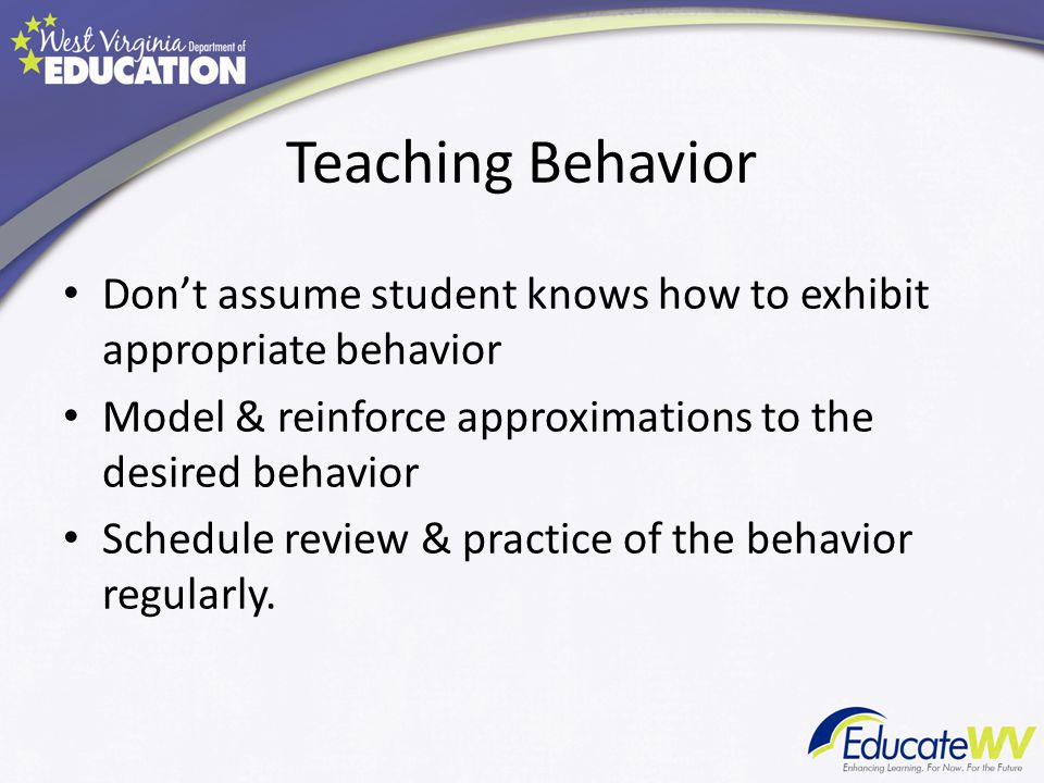 Teaching Behavior Don't assume student knows how to exhibit appropriate behavior. Model & reinforce approximations to the desired behavior.