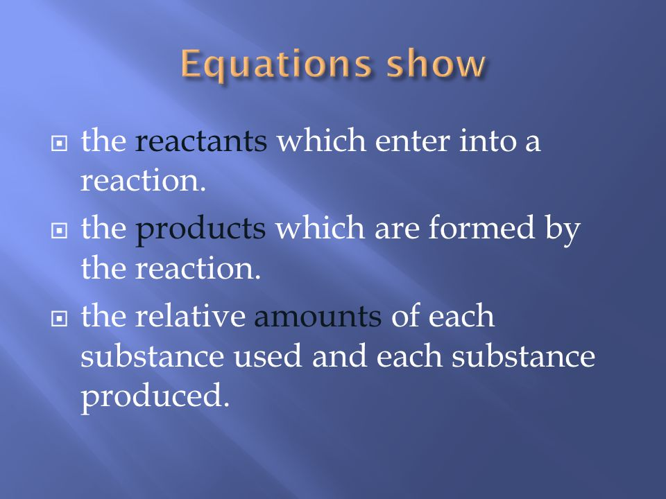 Equations show the reactants which enter into a reaction.