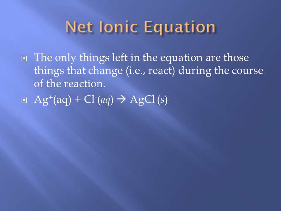Net Ionic Equation The only things left in the equation are those things that change (i.e., react) during the course of the reaction.