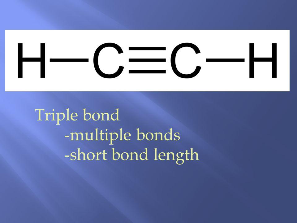 Triple bond -multiple bonds -short bond length