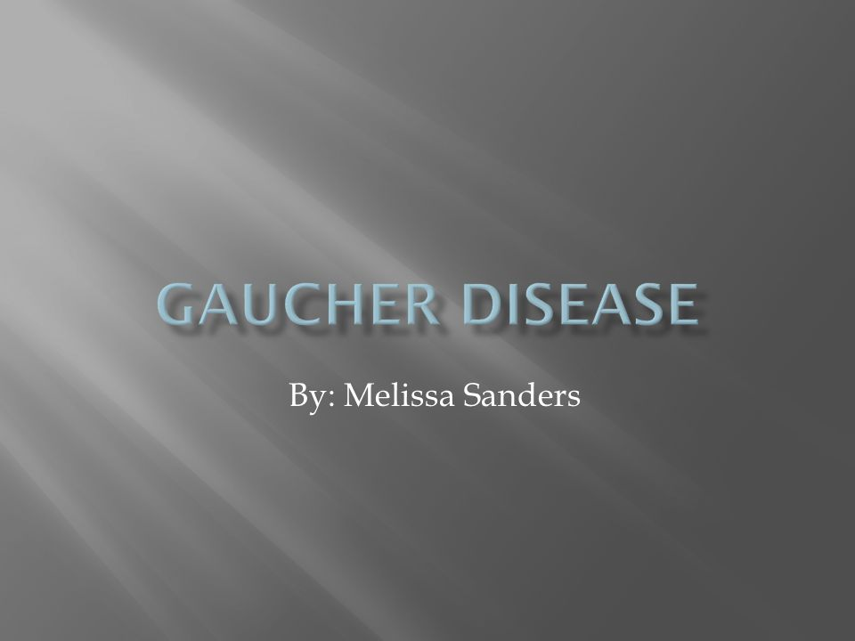 Gaucher Disease By: Melissa Sanders