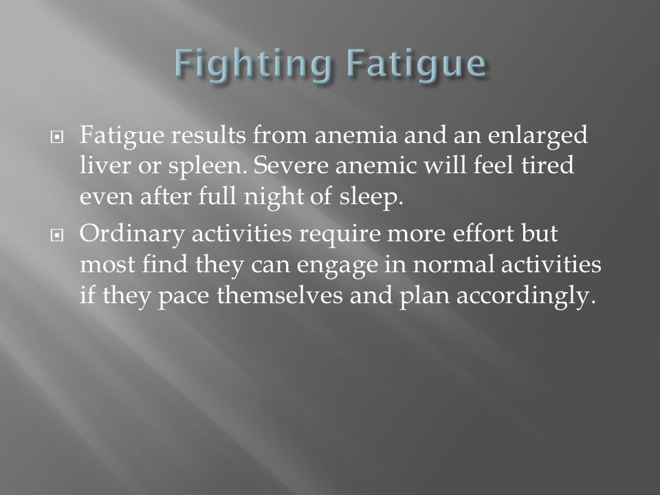 Fighting Fatigue Fatigue results from anemia and an enlarged liver or spleen. Severe anemic will feel tired even after full night of sleep.