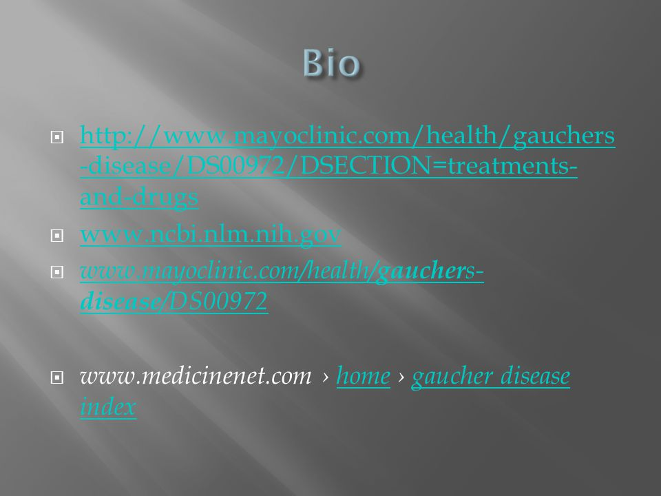 Bio http://www.mayoclinic.com/health/gauchers-disease/DS00972/DSECTION=treatments-and-drugs. www.ncbi.nlm.nih.gov.