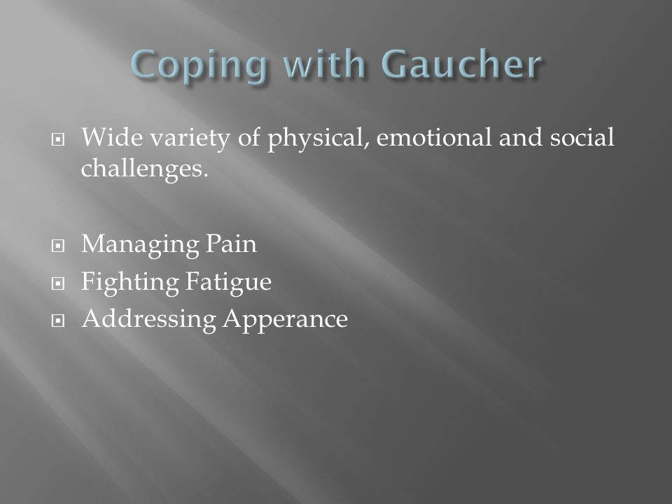 Coping with Gaucher Wide variety of physical, emotional and social challenges. Managing Pain. Fighting Fatigue.