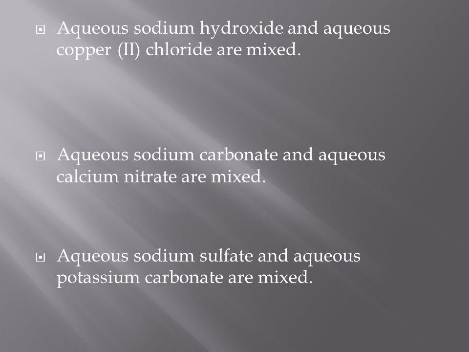 Aqueous sodium hydroxide and aqueous copper (II) chloride are mixed.
