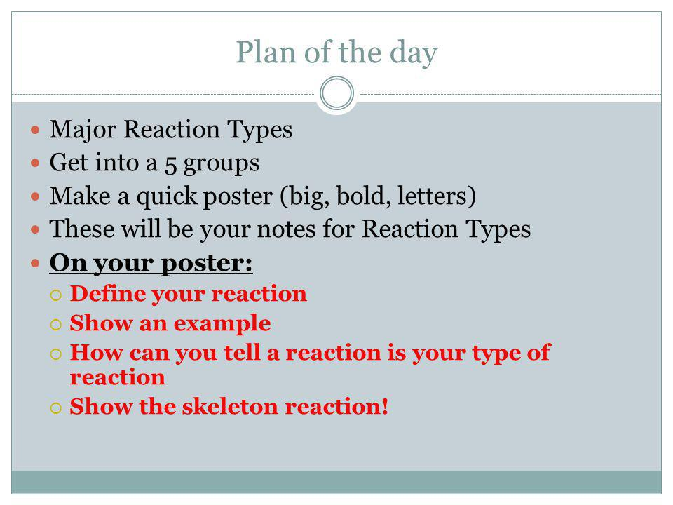 Plan of the day Major Reaction Types Get into a 5 groups