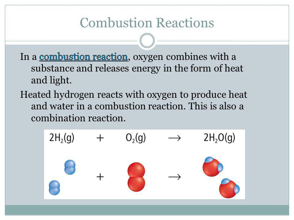 Combustion Reactions In a combustion reaction, oxygen combines with a substance and releases energy in the form of heat and light.