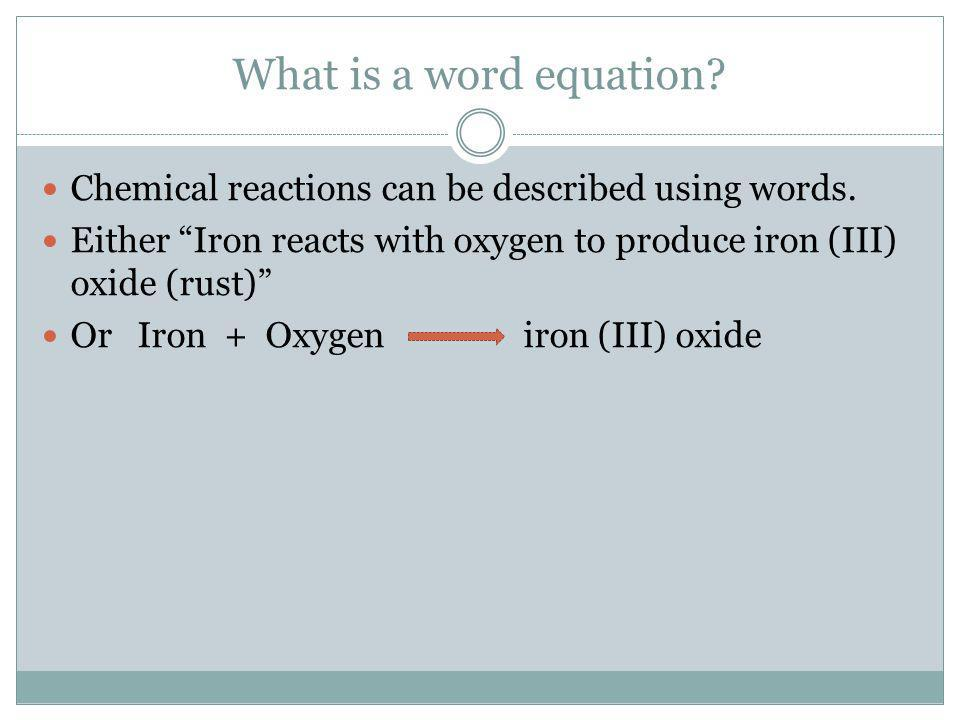 What is a word equation Chemical reactions can be described using words. Either Iron reacts with oxygen to produce iron (III) oxide (rust)