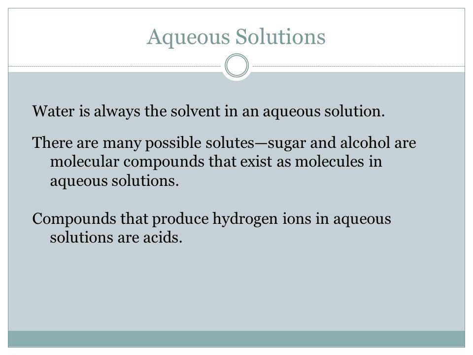Aqueous Solutions Water is always the solvent in an aqueous solution.