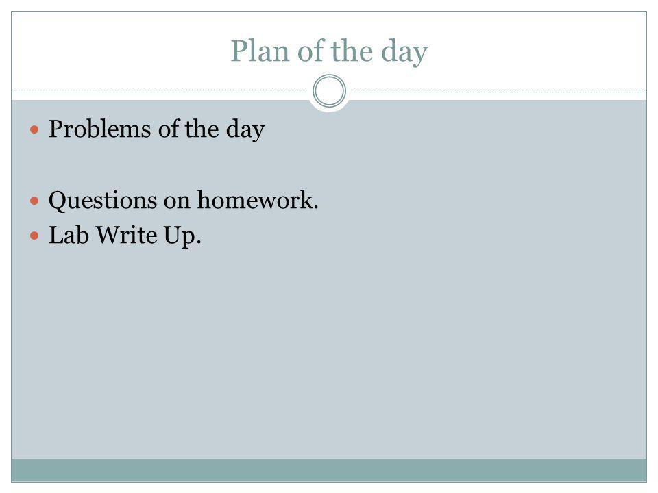 Plan of the day Problems of the day Questions on homework.