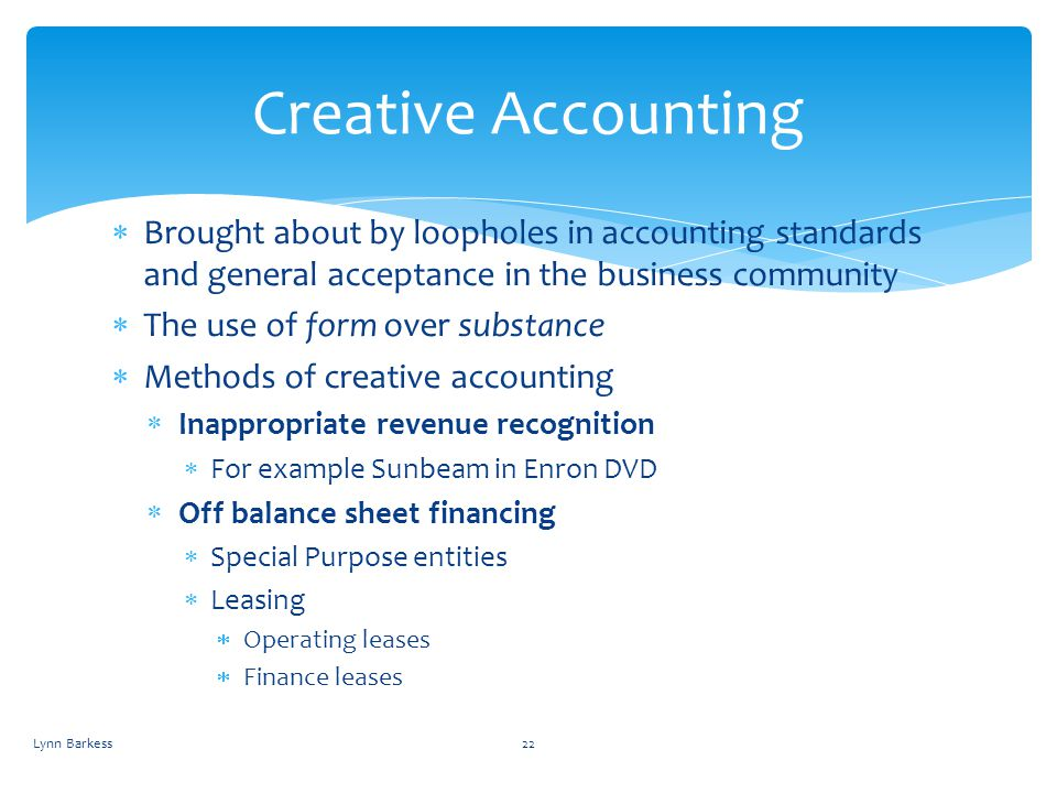 Creative Accounting Brought about by loopholes in accounting standards and general acceptance in the business community.