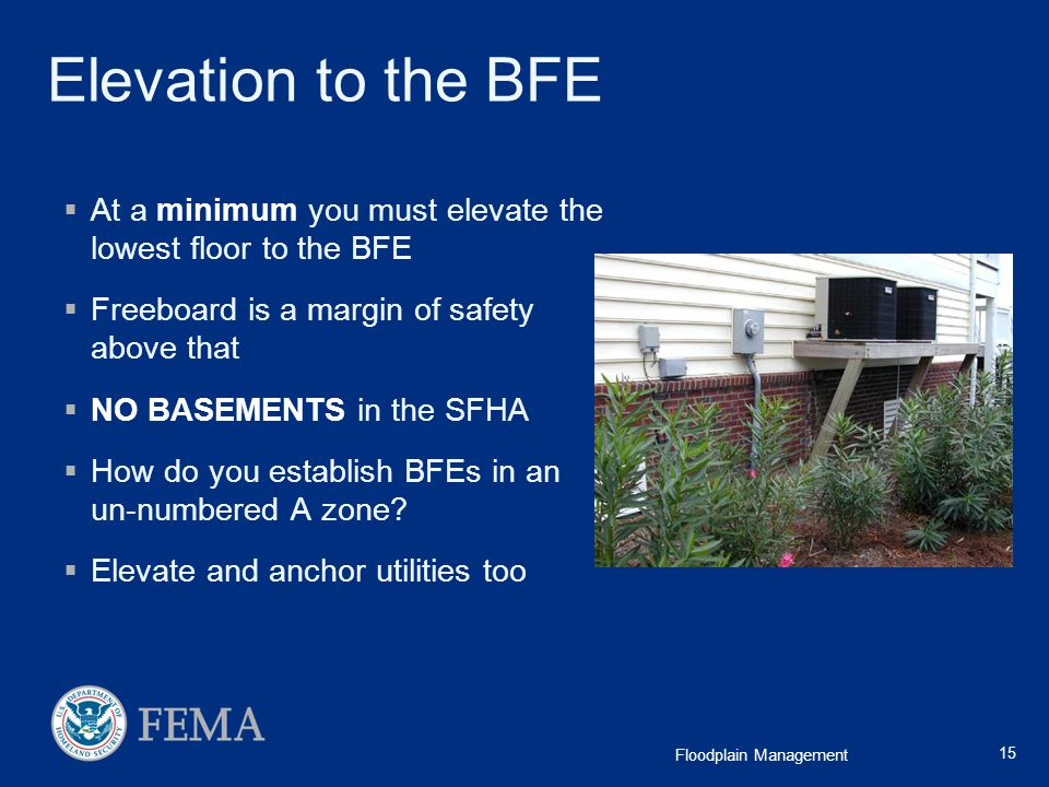 Elevation to the BFE At a minimum you must elevate the lowest floor to the BFE. Freeboard is a margin of safety above that.