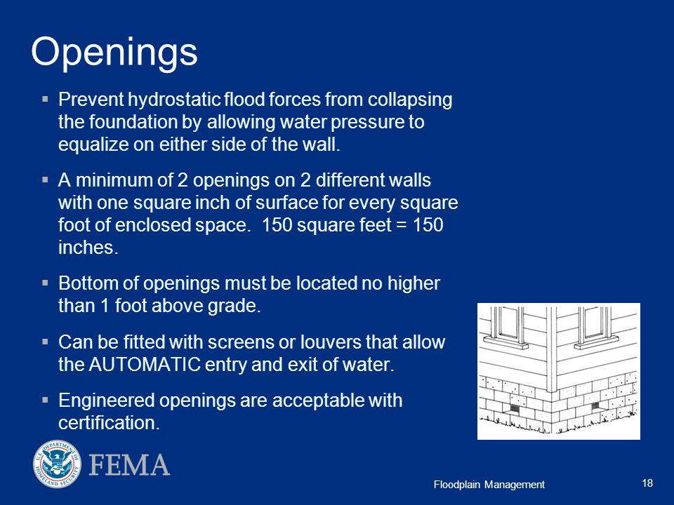 Openings Prevent hydrostatic flood forces from collapsing the foundation by allowing water pressure to equalize on either side of the wall.