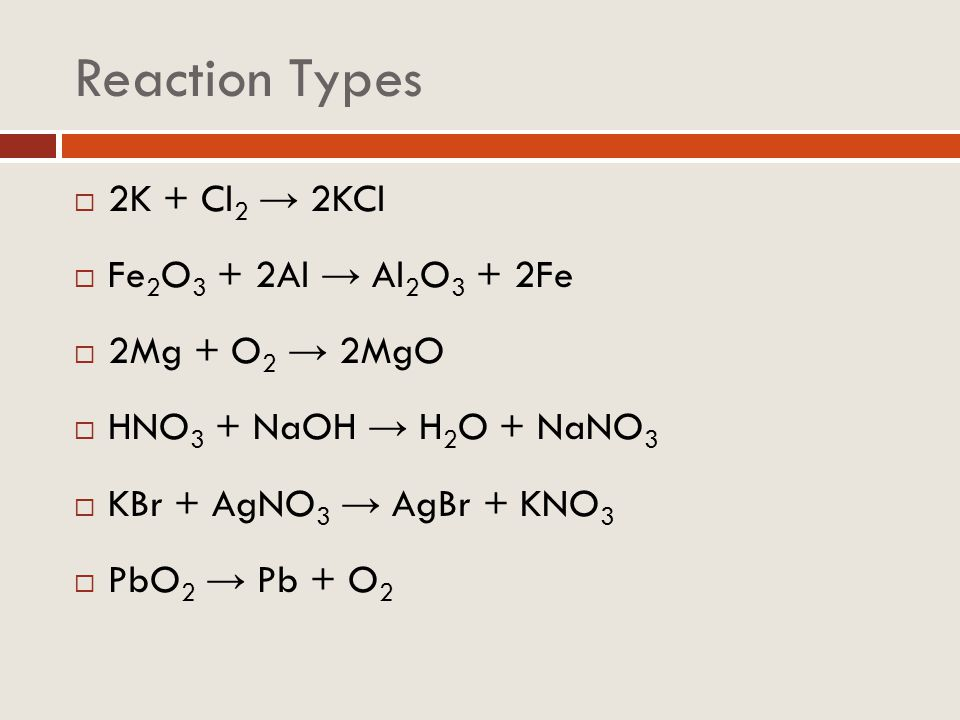 Reaction Types 2K + Cl2 → 2KCl Fe2O3 + 2Al → Al2O3 + 2Fe