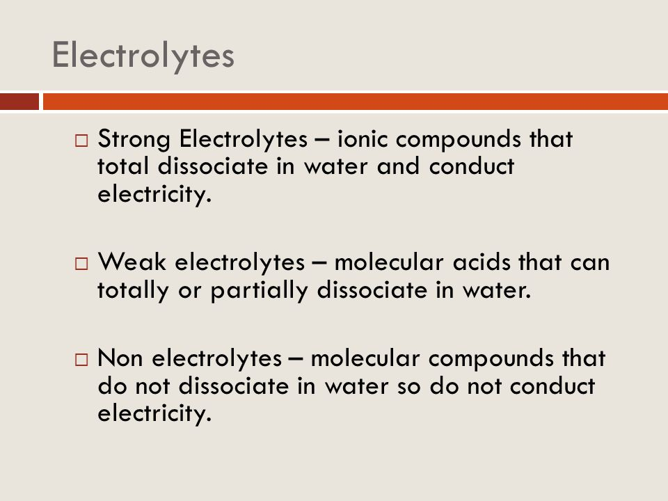 Electrolytes Strong Electrolytes – ionic compounds that total dissociate in water and conduct electricity.