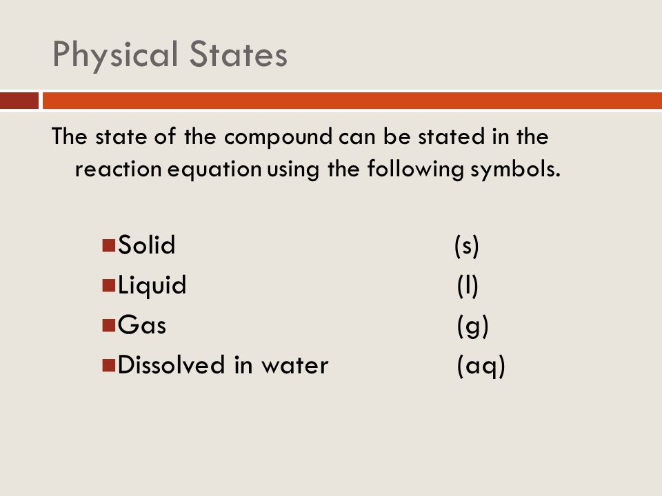 Physical States Solid (s) Liquid (l) Gas (g) Dissolved in water (aq)