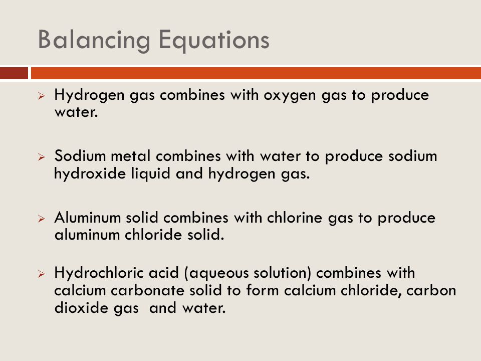 Balancing Equations Hydrogen gas combines with oxygen gas to produce water.
