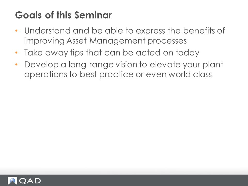 Goals of this Seminar Understand and be able to express the benefits of improving Asset Management processes.
